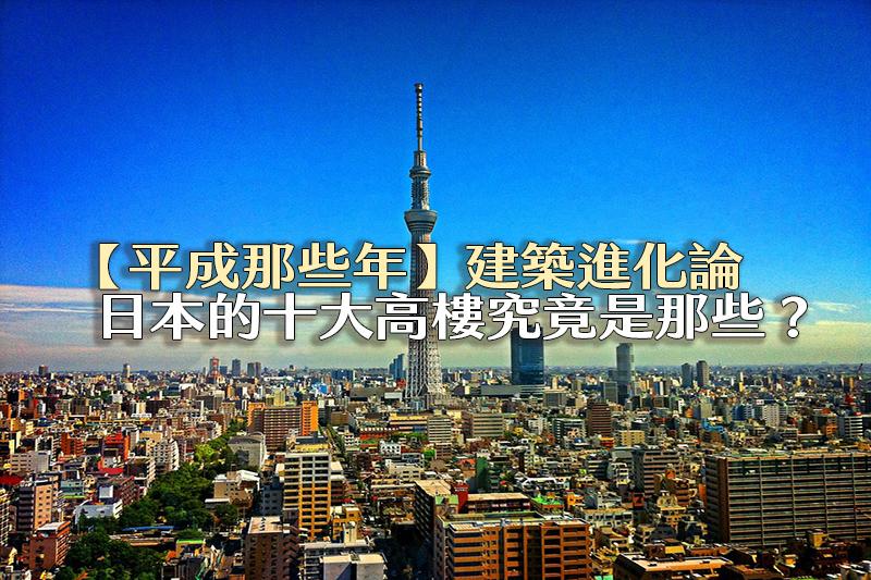 【平成那些年】日本建築的誕生進化論,十大高樓究竟是那些?